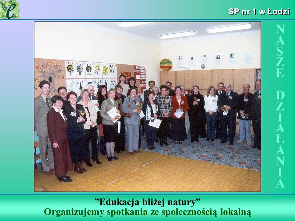 SP nr 1 w Łodzi Edukacja bliżej natury Organizujemy spotkania ze społecznością lokalną NASZE DZIAŁANIANASZE DZIAŁANIA