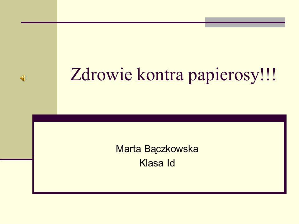 Zdrowie kontra papierosy!!! Marta Bączkowska Klasa Id