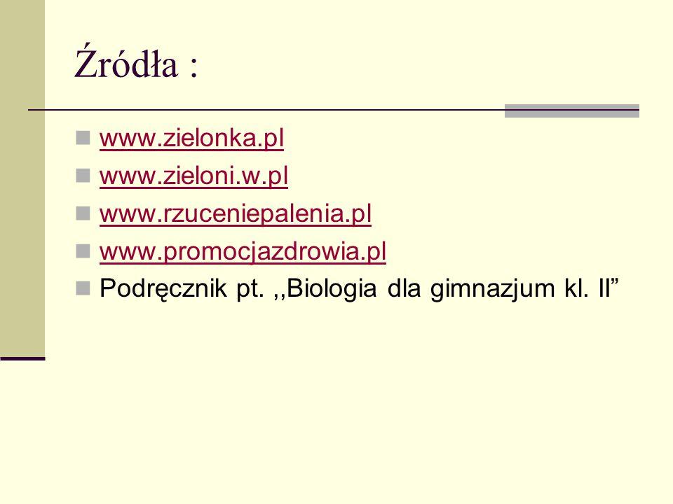Źródła : www.zielonka.pl www.zieloni.w.pl www.rzuceniepalenia.pl www.promocjazdrowia.pl Podręcznik pt.,,Biologia dla gimnazjum kl. II
