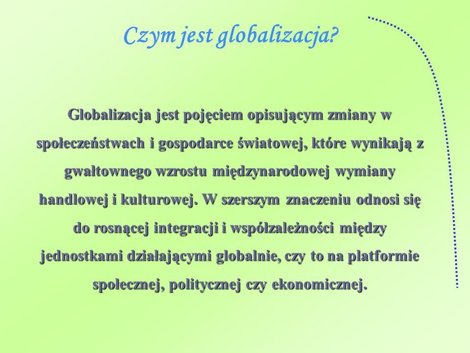 Czym jest globalizacja? Globalizacja jest pojęciem opisującym zmiany w społeczeństwach i gospodarce światowej, które wynikają z gwałtownego wzrostu mi