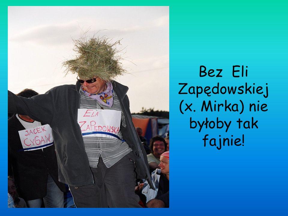 Bez Eli Zapędowskiej (x. Mirka) nie byłoby tak fajnie!