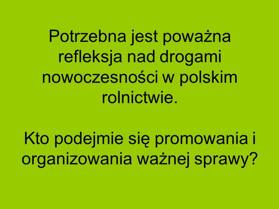 Potrzebna jest poważna refleksja nad drogami nowoczesności w polskim rolnictwie. Kto podejmie się promowania i organizowania ważnej sprawy?