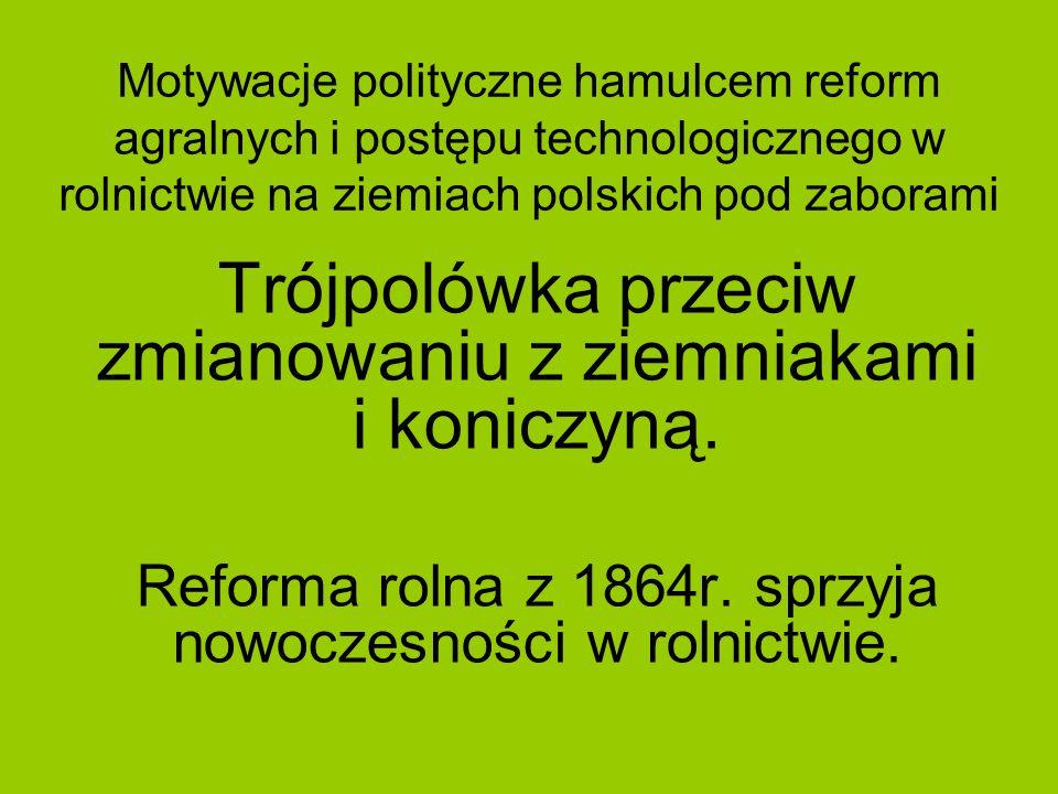 Motywacje polityczne hamulcem reform agralnych i postępu technologicznego w rolnictwie na ziemiach polskich pod zaborami Trójpolówka przeciw zmianowan