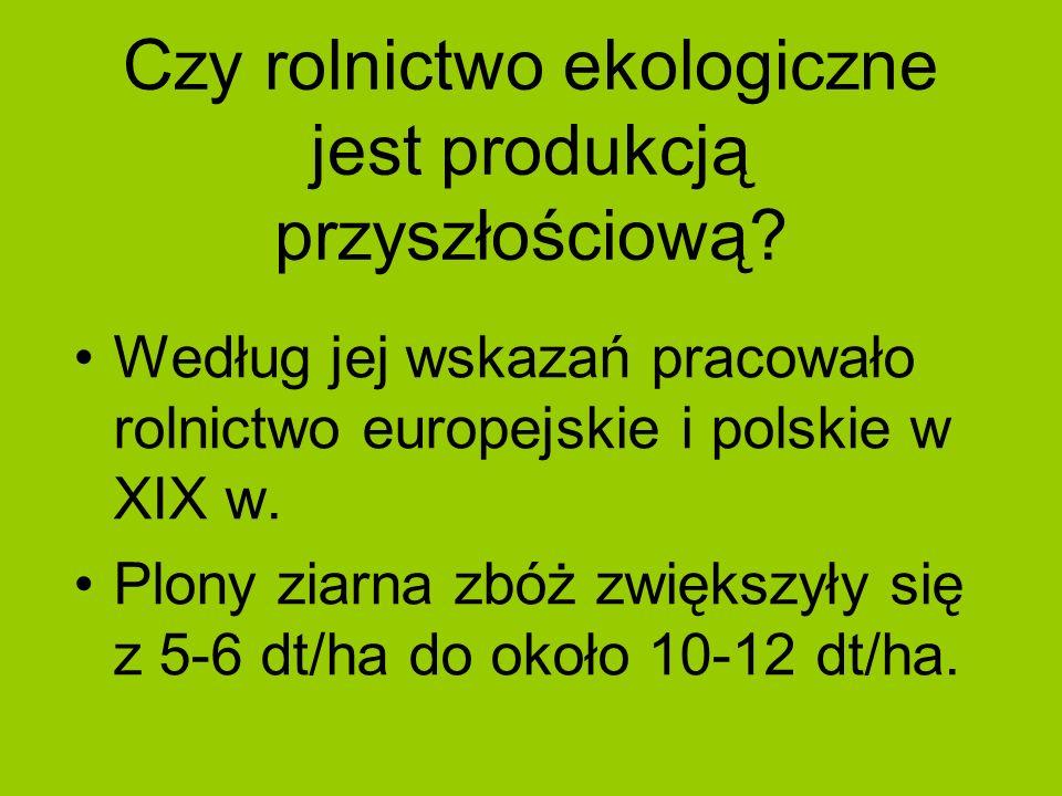 Czy rolnictwo ekologiczne jest produkcją przyszłościową? Według jej wskazań pracowało rolnictwo europejskie i polskie w XIX w. Plony ziarna zbóż zwięk