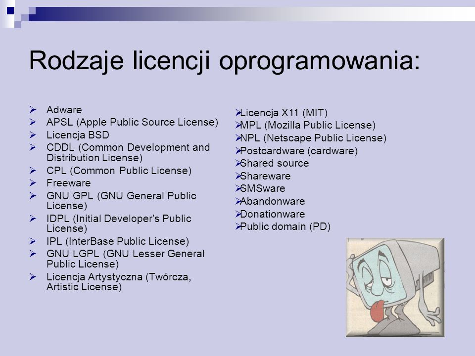 Rodzaje licencji oprogramowania: Adware APSL (Apple Public Source License) Licencja BSD CDDL (Common Development and Distribution License) CPL (Common Public License) Freeware GNU GPL (GNU General Public License) IDPL (Initial Developer s Public License) IPL (InterBase Public License) GNU LGPL (GNU Lesser General Public License) Licencja Artystyczna (Twórcza, Artistic License) Licencja X11 (MIT) MPL (Mozilla Public License) NPL (Netscape Public License) Postcardware (cardware) Shared source Shareware SMSware Abandonware Donationware Public domain (PD)