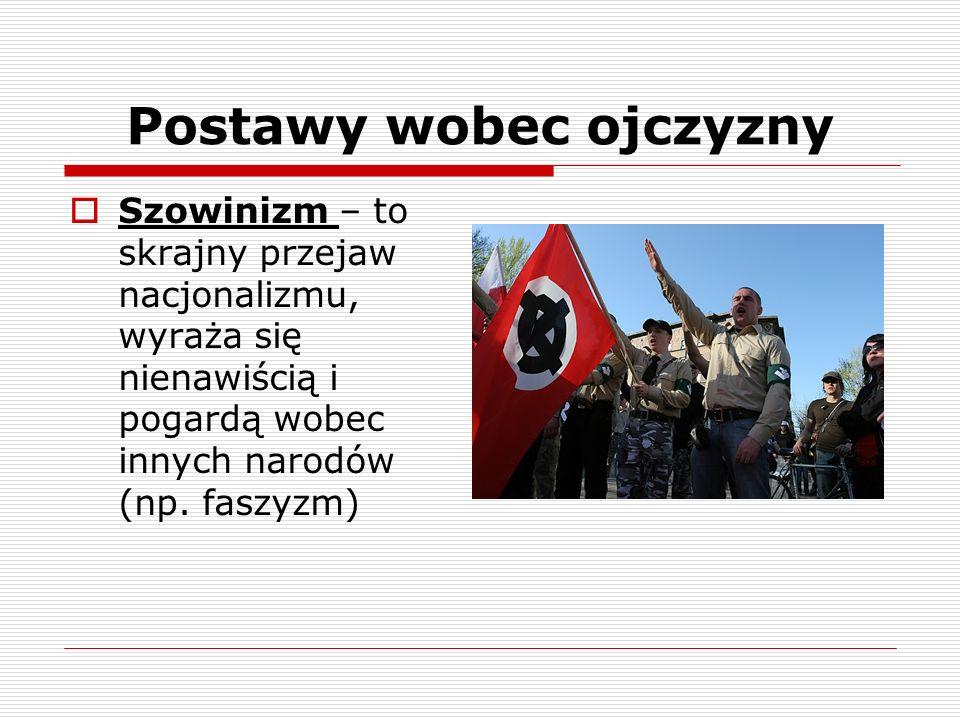 Postawy wobec ojczyzny Szowinizm – to skrajny przejaw nacjonalizmu, wyraża się nienawiścią i pogardą wobec innych narodów (np. faszyzm)
