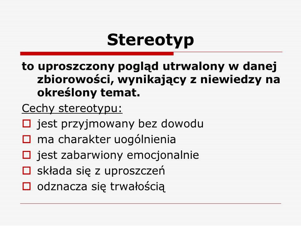 Stereotyp to uproszczony pogląd utrwalony w danej zbiorowości, wynikający z niewiedzy na określony temat. Cechy stereotypu: jest przyjmowany bez dowod