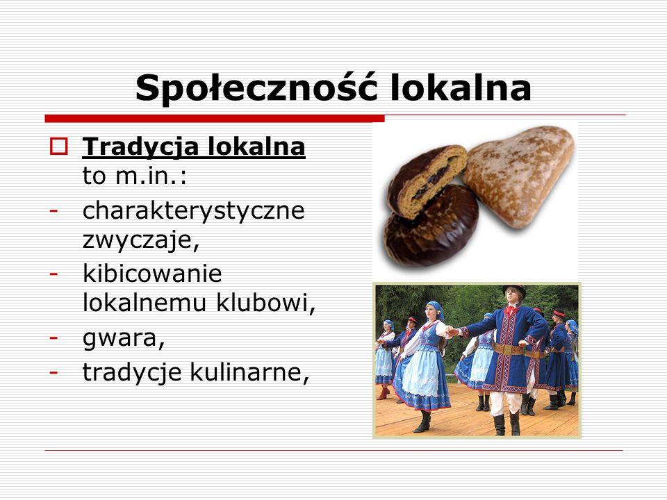 Społeczność lokalna Tradycja lokalna to m.in.: -charakterystyczne zwyczaje, -kibicowanie lokalnemu klubowi, -gwara, -tradycje kulinarne,