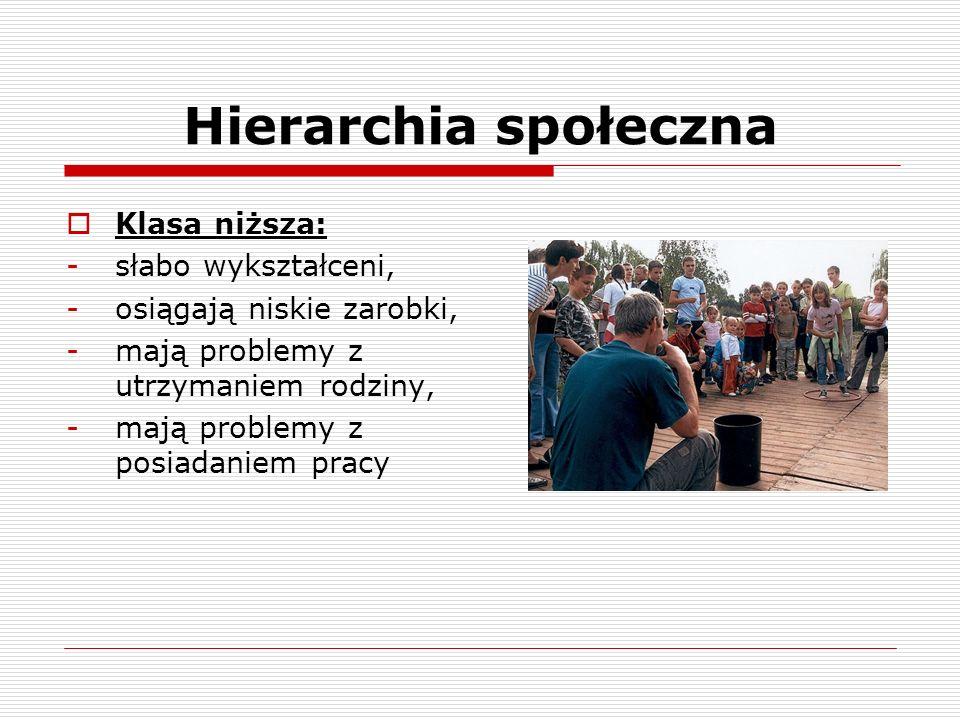 Hierarchia społeczna Klasa niższa: -słabo wykształceni, -osiągają niskie zarobki, -mają problemy z utrzymaniem rodziny, -mają problemy z posiadaniem p
