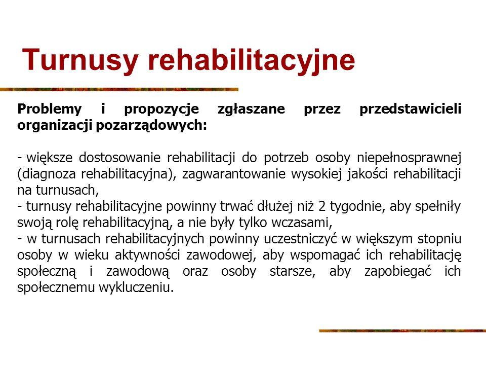 Turnusy rehabilitacyjne Problemy i propozycje zgłaszane przez przedstawicieli organizacji pozarządowych: - większe dostosowanie rehabilitacji do potrz