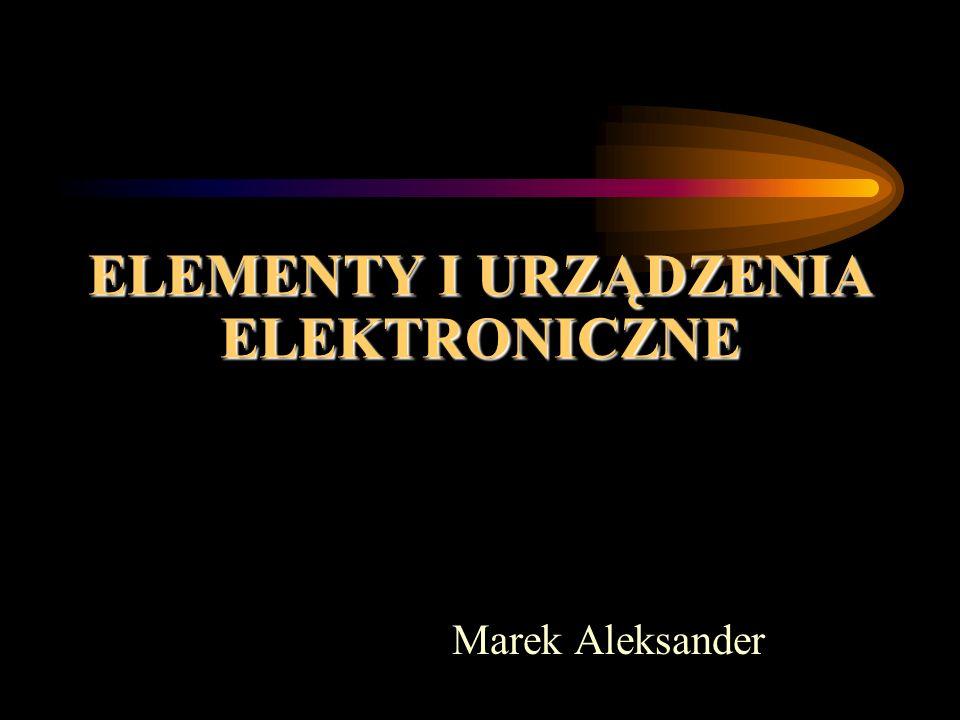 ELEMENTY I URZĄDZENIA ELEKTRONICZNE Marek Aleksander