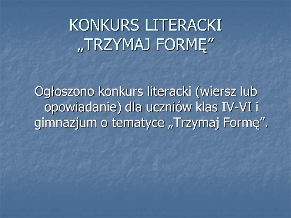 KONKURS LITERACKI TRZYMAJ FORMĘ Ogłoszono konkurs literacki (wiersz lub opowiadanie) dla uczniów klas IV-VI i gimnazjum o tematyce Trzymaj Formę.