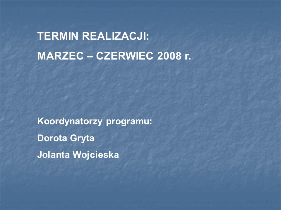 TERMIN REALIZACJI: MARZEC – CZERWIEC 2008 r. Koordynatorzy programu: Dorota Gryta Jolanta Wojcieska