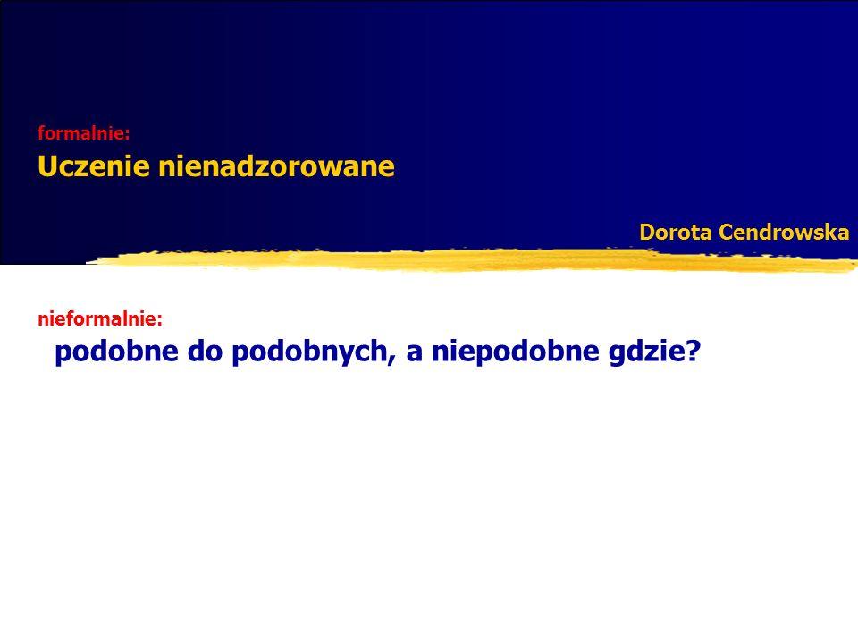 formalnie: Uczenie nienadzorowane Dorota Cendrowska nieformalnie: podobne do podobnych, a niepodobne gdzie?
