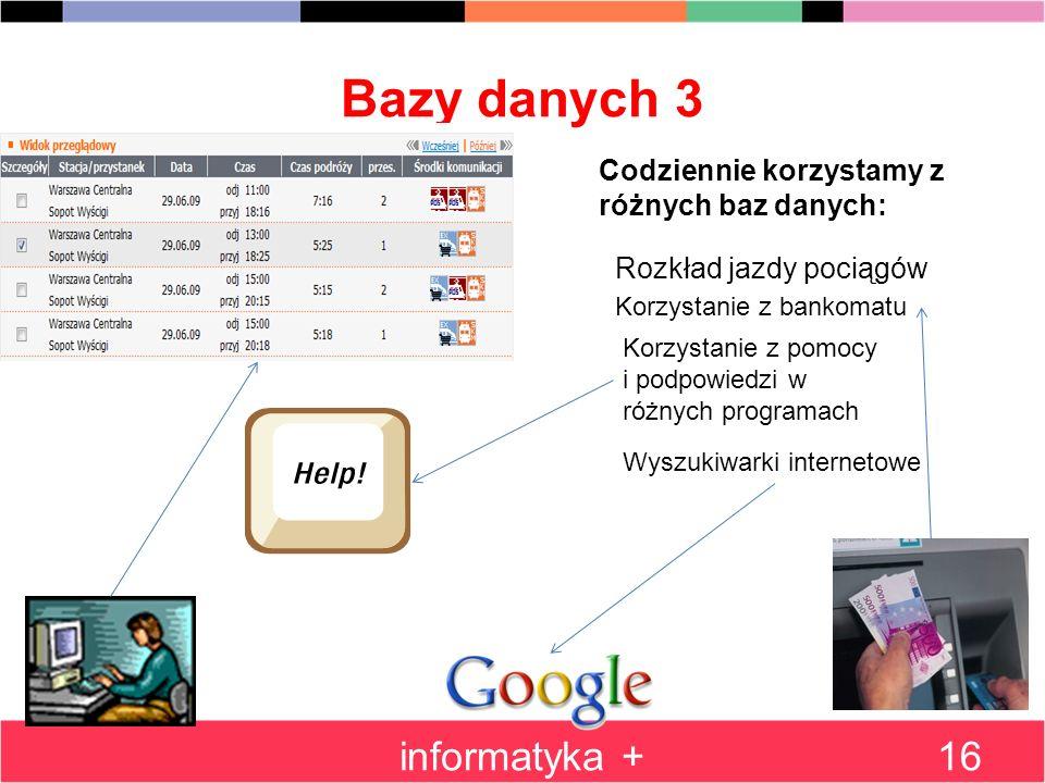 Bazy danych 3 informatyka +16 Codziennie korzystamy z różnych baz danych: Rozkład jazdy pociągów Korzystanie z bankomatu Korzystanie z pomocy i podpow