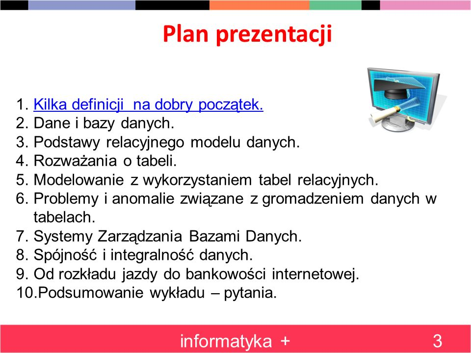 Relacyjny model danych 2 informatyka +24 Projekt bazy danych, opartej na modelu relacyjnym, polega na opisaniu pewnej dziedziny życia za pomocą wielu tabel Każda tabela opisuje jeden rodzaj obiektów (np.