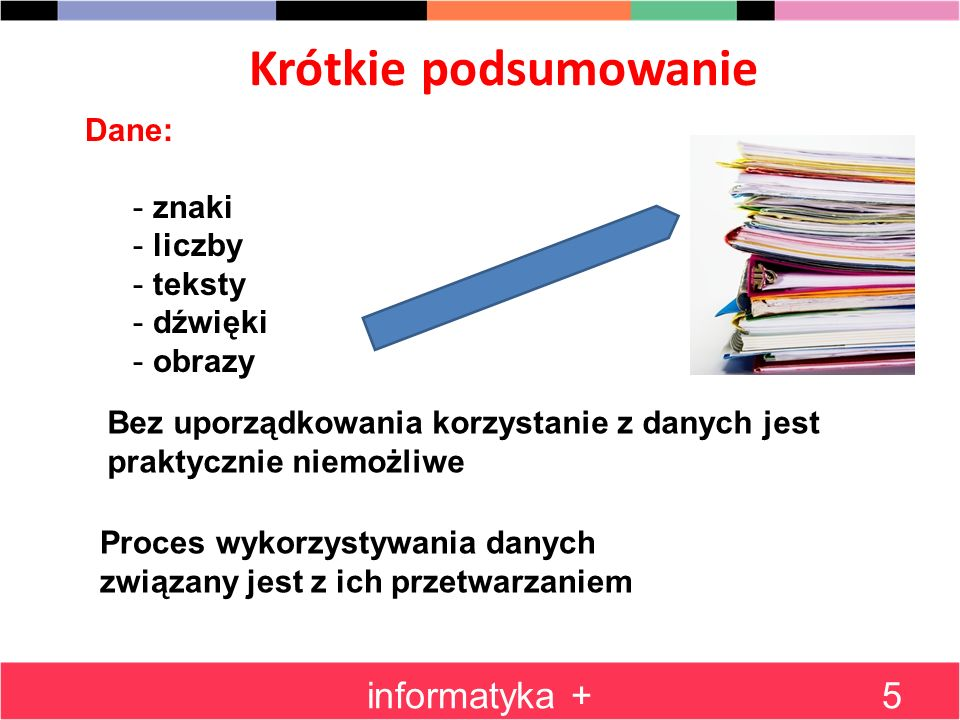 Informacja informatyka +6 Trudno przytoczyć jedną definicję pojęcia informacja Informacja to taki czynnik, któremu człowiek może przypisać określony sens (znaczenie), aby móc ją wykorzystywać do różnych celów Informacje możemy zdobywać dzięki przetwarzaniu i interpretacji danych.