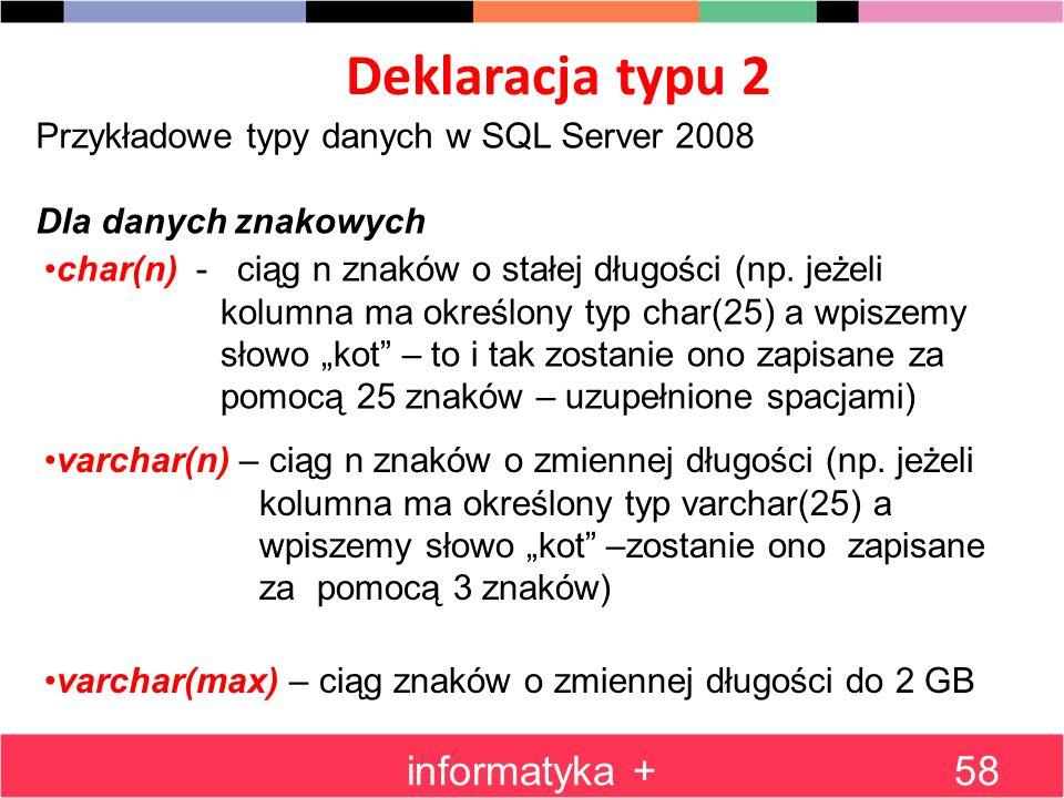 Deklaracja typu 2 informatyka +58 Przykładowe typy danych w SQL Server 2008 Dla danych znakowych char(n) - ciąg n znaków o stałej długości (np. jeżeli