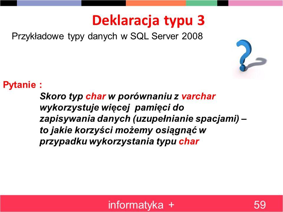 Deklaracja typu 3 informatyka +59 Przykładowe typy danych w SQL Server 2008 Pytanie : Skoro typ char w porównaniu z varchar wykorzystuje więcej pamięc