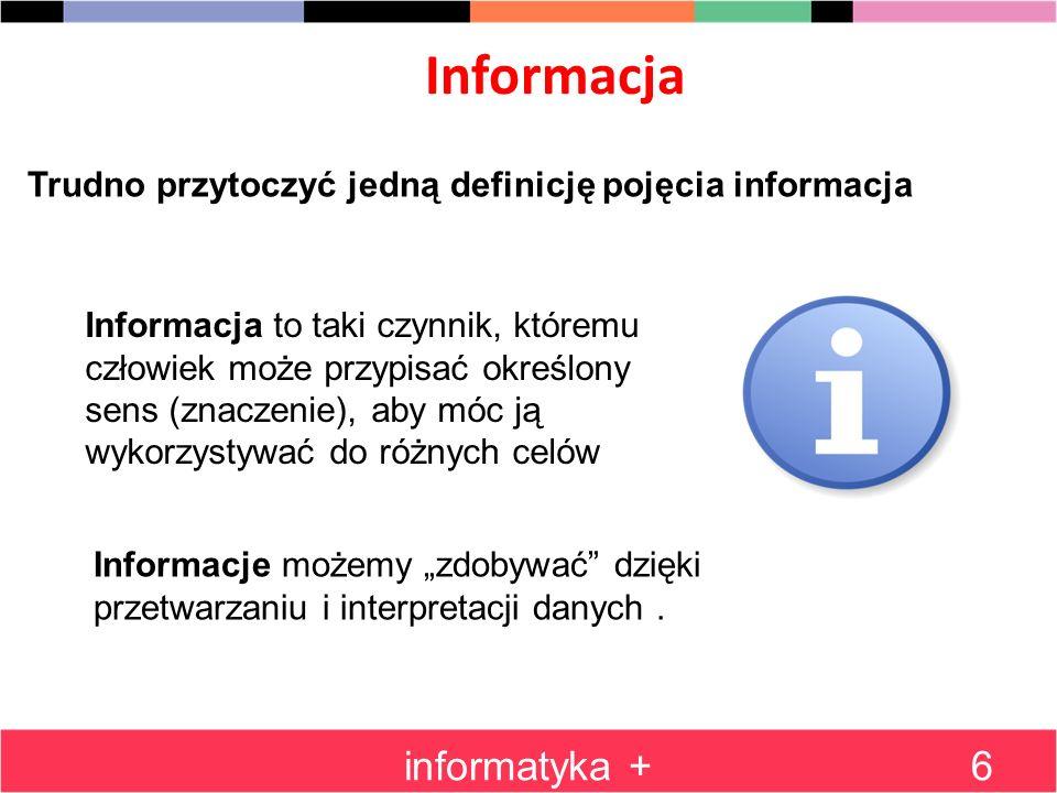 Informacja informatyka +6 Trudno przytoczyć jedną definicję pojęcia informacja Informacja to taki czynnik, któremu człowiek może przypisać określony s