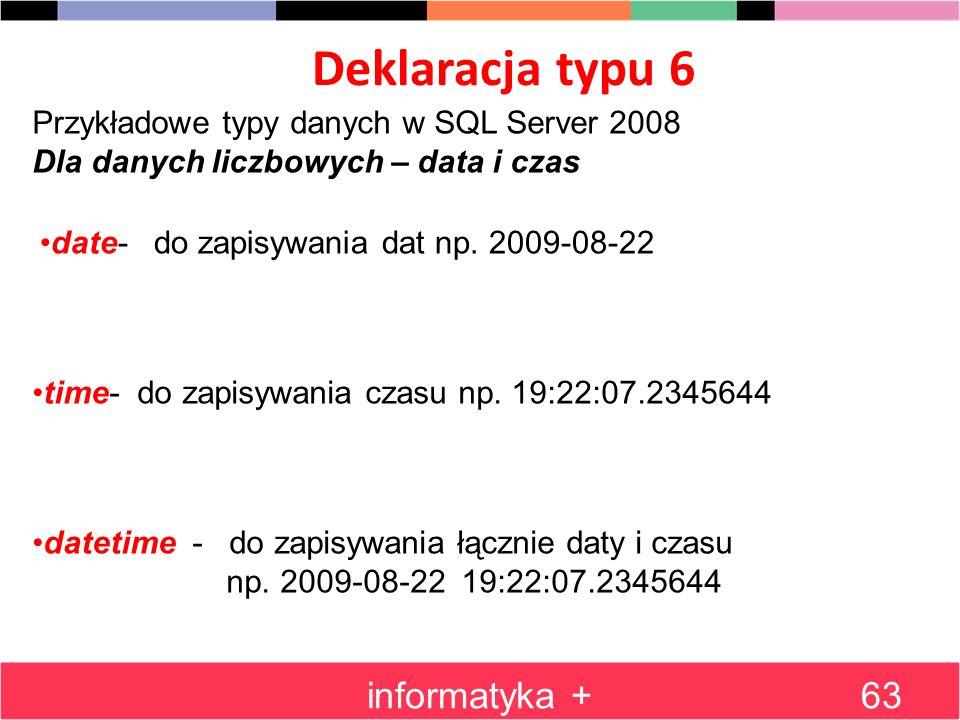 Deklaracja typu 6 informatyka +63 Przykładowe typy danych w SQL Server 2008 Dla danych liczbowych – data i czas date- do zapisywania dat np. 2009-08-2