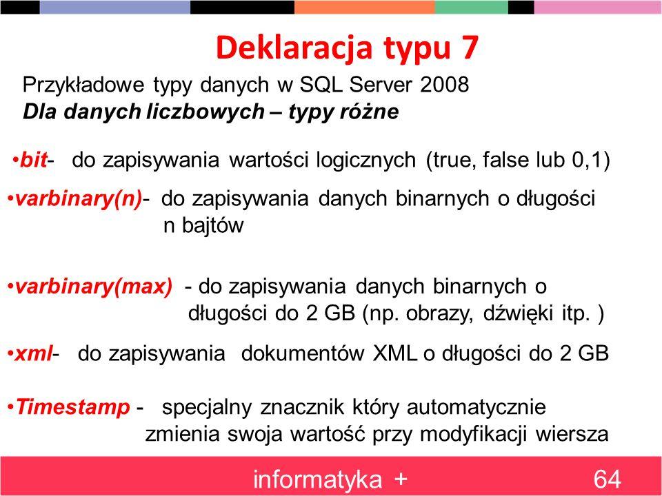 Deklaracja typu 7 informatyka +64 Przykładowe typy danych w SQL Server 2008 Dla danych liczbowych – typy różne bit- do zapisywania wartości logicznych