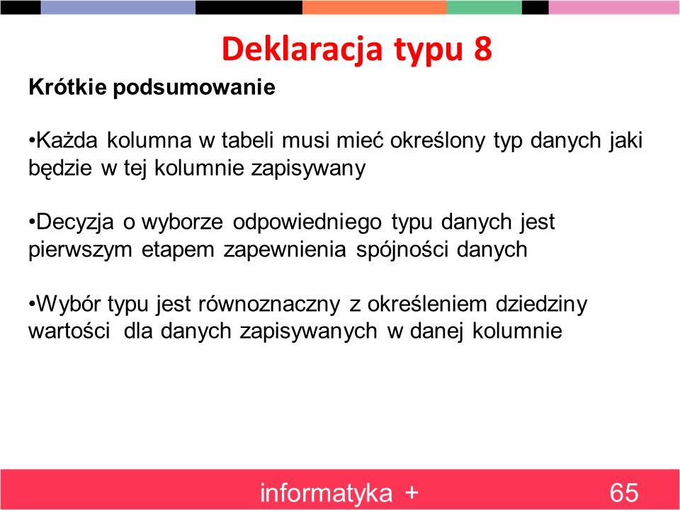 Deklaracja typu 8 informatyka +65 Krótkie podsumowanie Każda kolumna w tabeli musi mieć określony typ danych jaki będzie w tej kolumnie zapisywany Dec