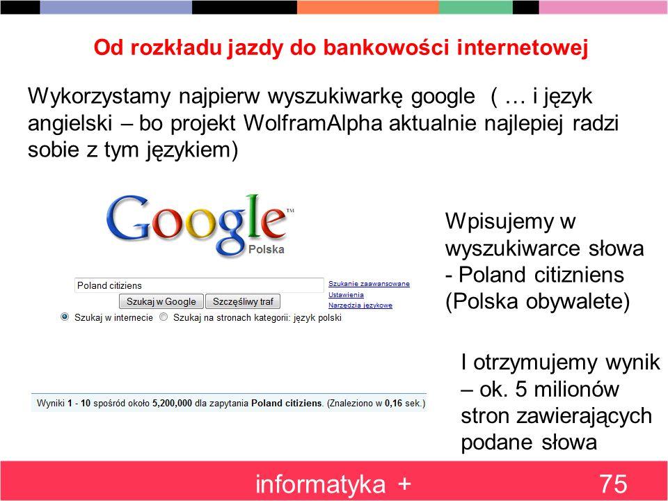 Od rozkładu jazdy do bankowości internetowej informatyka +75 Wykorzystamy najpierw wyszukiwarkę google ( … i język angielski – bo projekt WolframAlpha