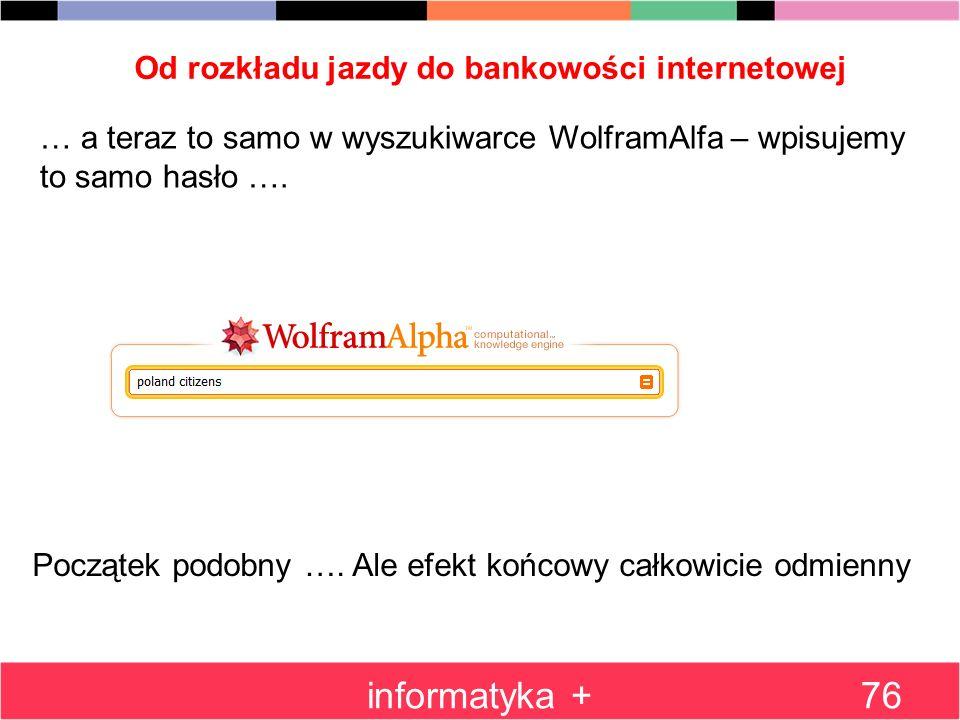 Od rozkładu jazdy do bankowości internetowej informatyka +76 … a teraz to samo w wyszukiwarce WolframAlfa – wpisujemy to samo hasło …. Początek podobn