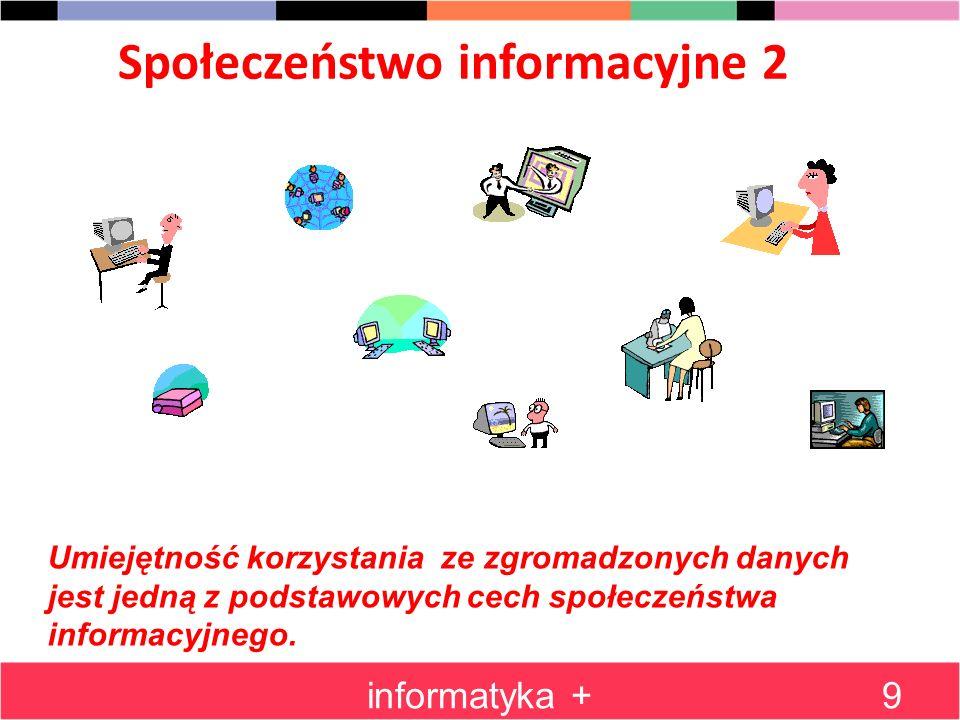 Podsumowanie części 1 informatyka +10 DaneDane InformacjaInformacja Wiedza Dane - powstają na różnych etapach działalności gromadzimy dane w celu ich późniejszego wykorzystania przechowując dane należy zapewnić określony porządek Informacje - często powstaje w wyniku przetwarzania i interpretacji danych Wiedza - to miedzy innymi umiejętność wykorzystania informacji Społeczeństwo informacyjne - to także my