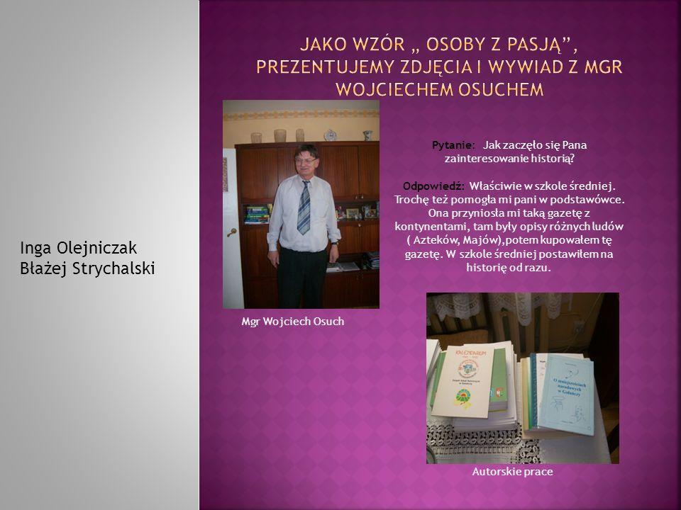 Mgr Wojciech Osuch Inga Olejniczak Błażej Strychalski Pytanie: Jak zaczęło się Pana zainteresowanie historią? Odpowiedź: Właściwie w szkole średniej.