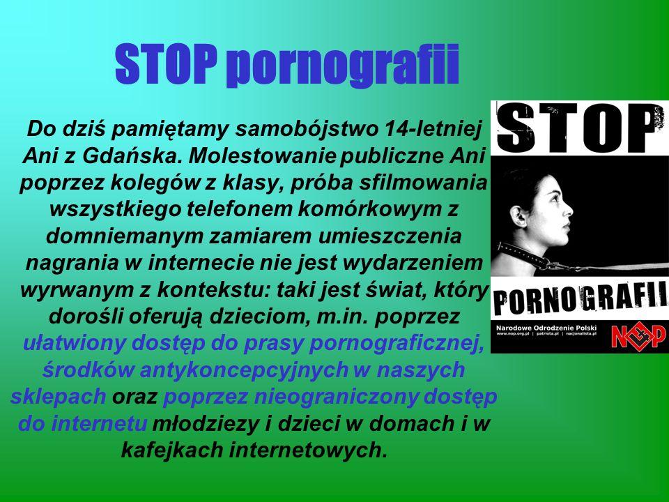 STOP pornografii Do dziś pamiętamy samobójstwo 14-letniej Ani z Gdańska. Molestowanie publiczne Ani poprzez kolegów z klasy, próba sfilmowania wszystk