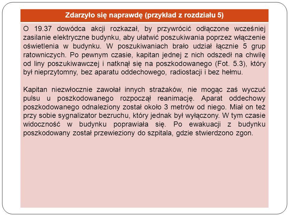 Zdarzyło się naprawdę (przykład z rozdziału 5) O 19.37 dowódca akcji rozkazał, by przywrócić odłączone wcześniej zasilanie elektryczne budynku, aby uł