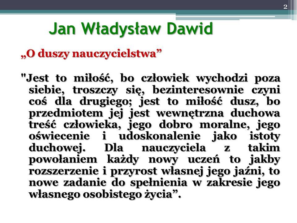 Jan Władysław Dawid O duszy nauczycielstwa Jest to miłość, bo człowiek wychodzi poza siebie, troszczy się, bezinteresownie czyni coś dla drugiego; jest to miłość dusz, bo przedmiotem jej jest wewnętrzna duchowa treść człowieka, jego dobro moralne, jego oświecenie i udoskonalenie jako istoty duchowej.