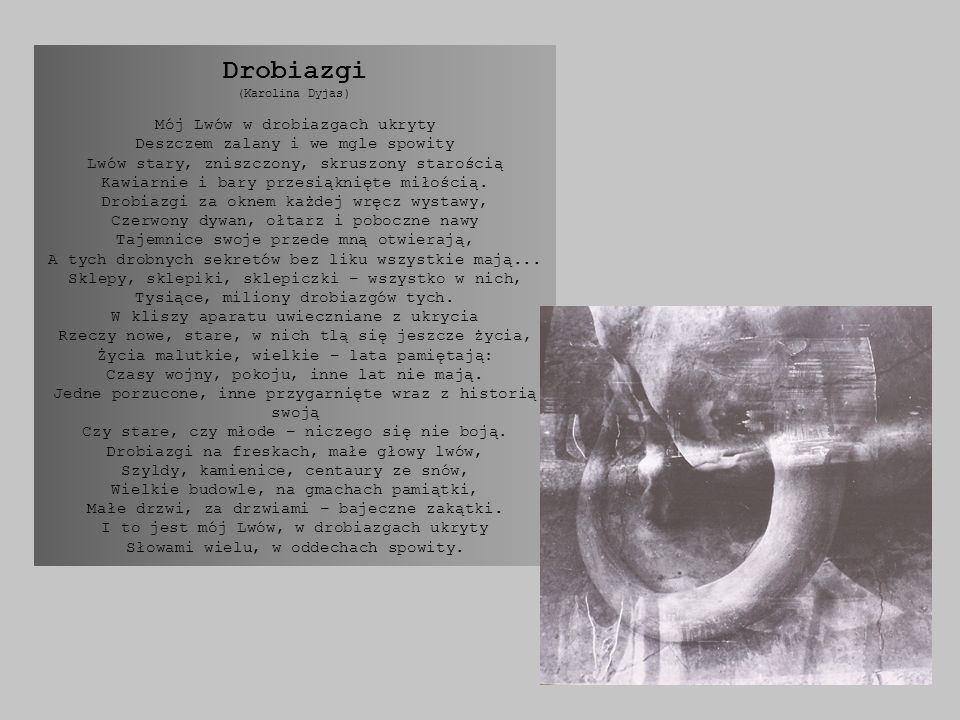 Drobiazgi (Karolina Dyjas) Mój Lwów w drobiazgach ukryty Deszczem zalany i we mgle spowity Lwów stary, zniszczony, skruszony starością Kawiarnie i bary przesiąknięte miłością.