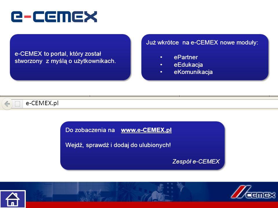 e-CEMEX to portal, który został stworzony z myślą o użytkownikach. Już wkrótce na e-CEMEX nowe moduły: ePartner eEdukacja eKomunikacja Już wkrótce na