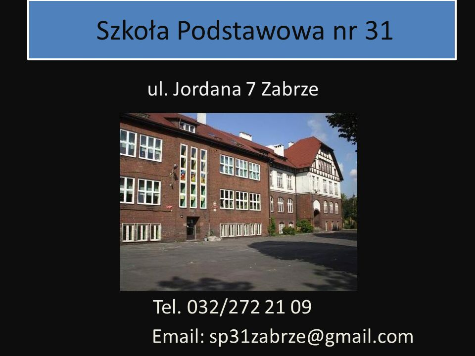 Szkoła Podstawowa nr 31 ul. Jordana 7 Zabrze Tel. 032/272 21 09 Email: sp31zabrze@gmail.com