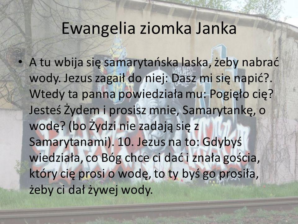 Ewangelia ziomka Janka A tu wbija się samarytańska laska, żeby nabrać wody. Jezus zagaił do niej: Dasz mi się napić?. Wtedy ta panna powiedziała mu: P