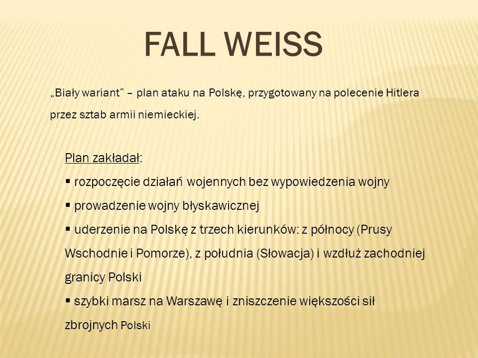 FALL WEISS Biały wariant – plan ataku na Polskę, przygotowany na polecenie Hitlera przez sztab armii niemieckiej. Plan zakładał: rozpoczęcie działań w
