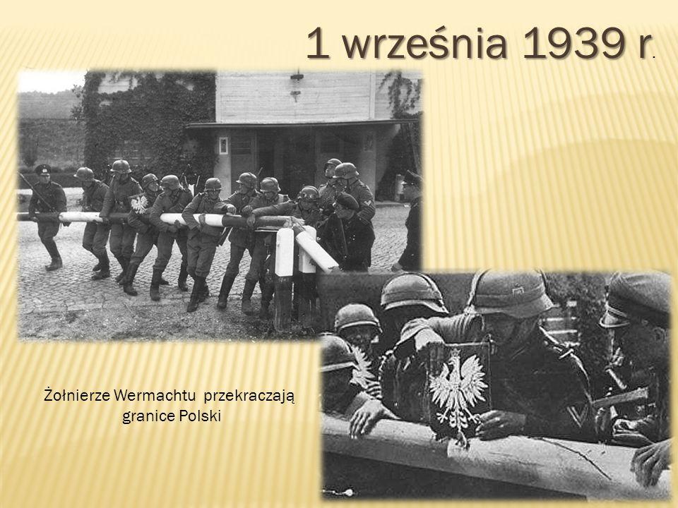 1 września 1939 r 1 września 1939 r. Żołnierze Wermachtu przekraczają granice Polski