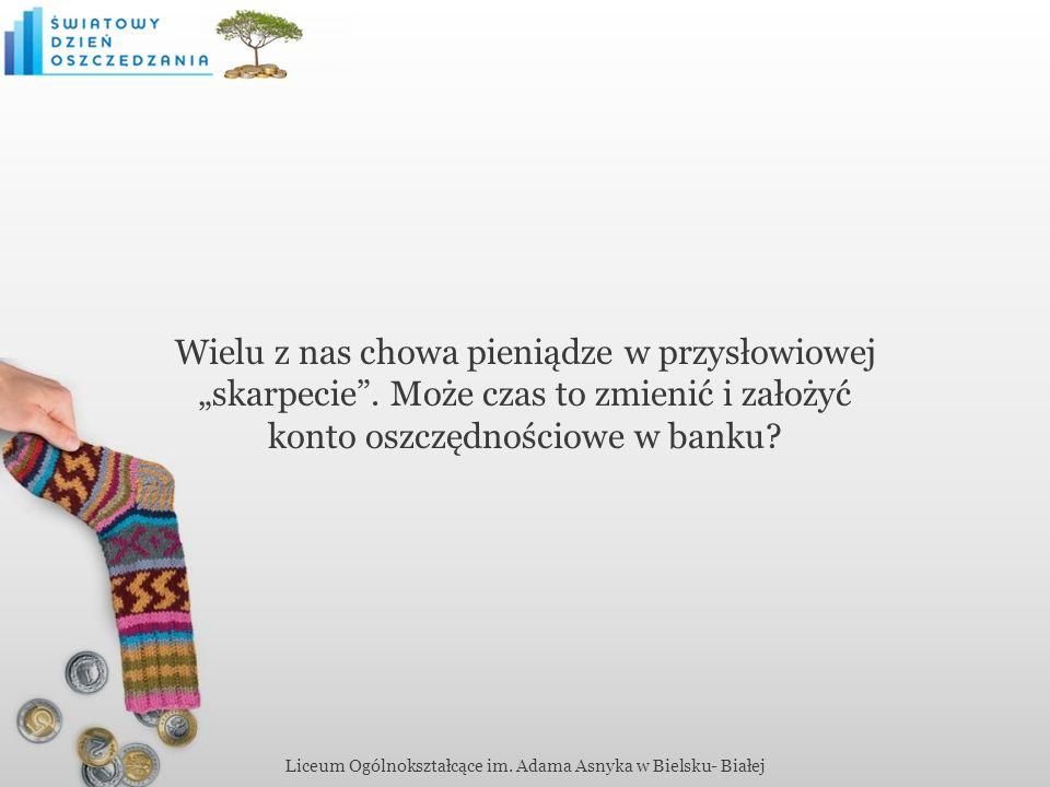 Liceum Ogólnokształcące im. Adama Asnyka w Bielsku- Białej Wielu z nas chowa pieniądze w przysłowiowej skarpecie. Może czas to zmienić i założyć konto