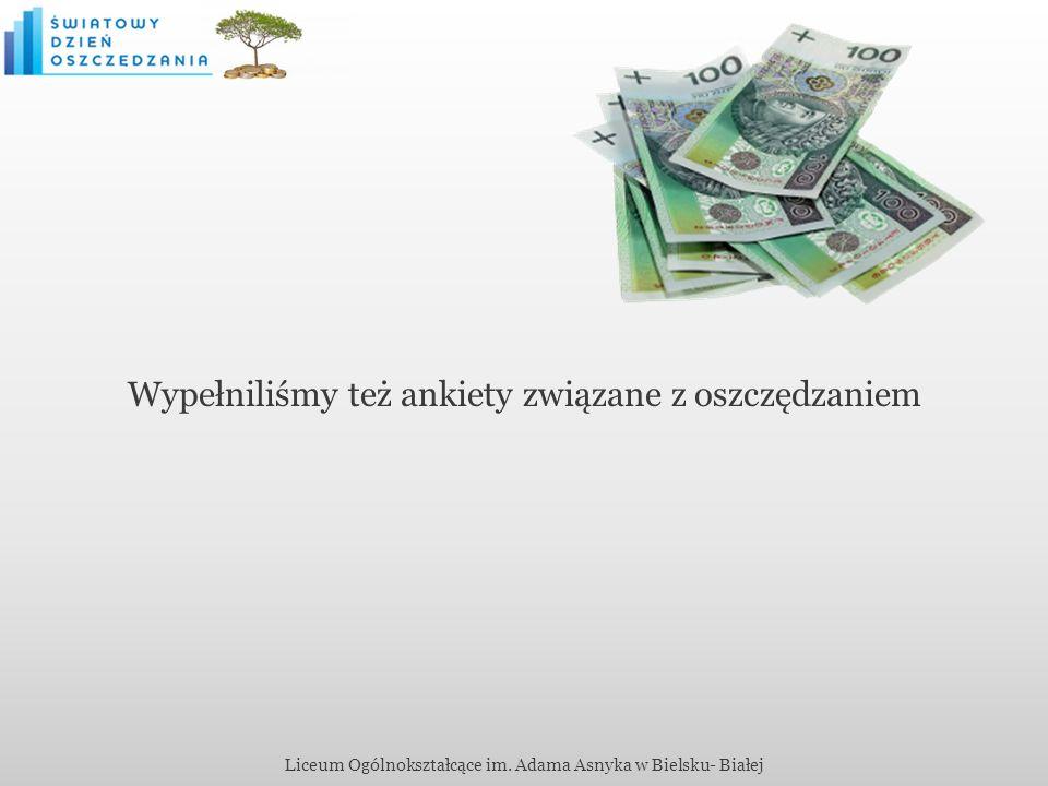 Wypełniliśmy też ankiety związane z oszczędzaniem Liceum Ogólnokształcące im. Adama Asnyka w Bielsku- Białej