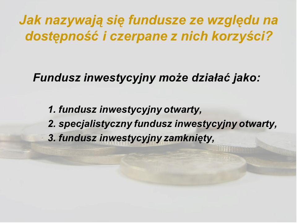 Jak nazywają się fundusze ze względu na dostępność i czerpane z nich korzyści? Fundusz inwestycyjny może działać jako: 1. fundusz inwestycyjny otwarty