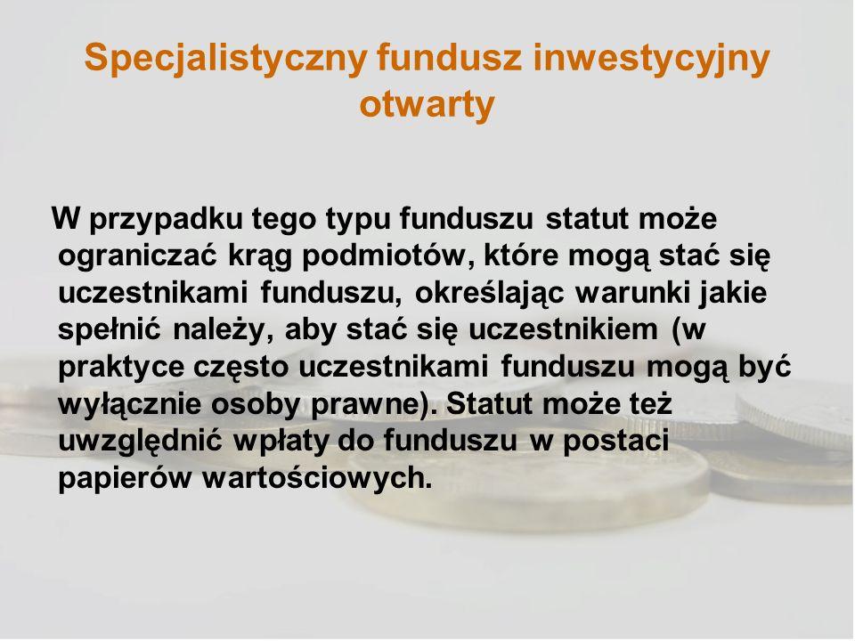 Specjalistyczny fundusz inwestycyjny otwarty W przypadku tego typu funduszu statut może ograniczać krąg podmiotów, które mogą stać się uczestnikami fu