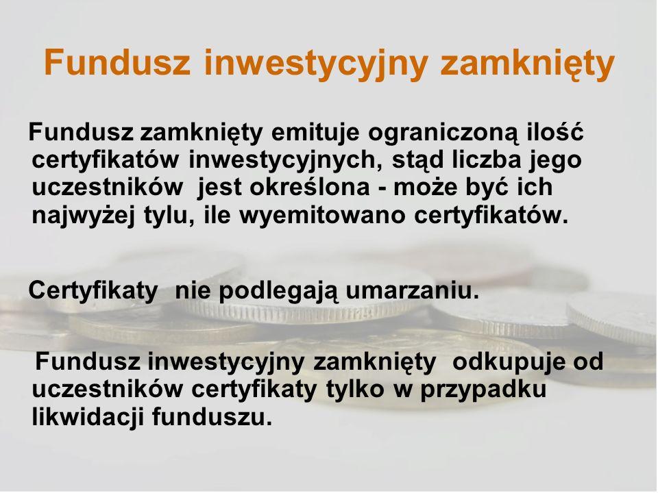 Fundusz inwestycyjny zamknięty Fundusz zamknięty emituje ograniczoną ilość certyfikatów inwestycyjnych, stąd liczba jego uczestników jest określona -