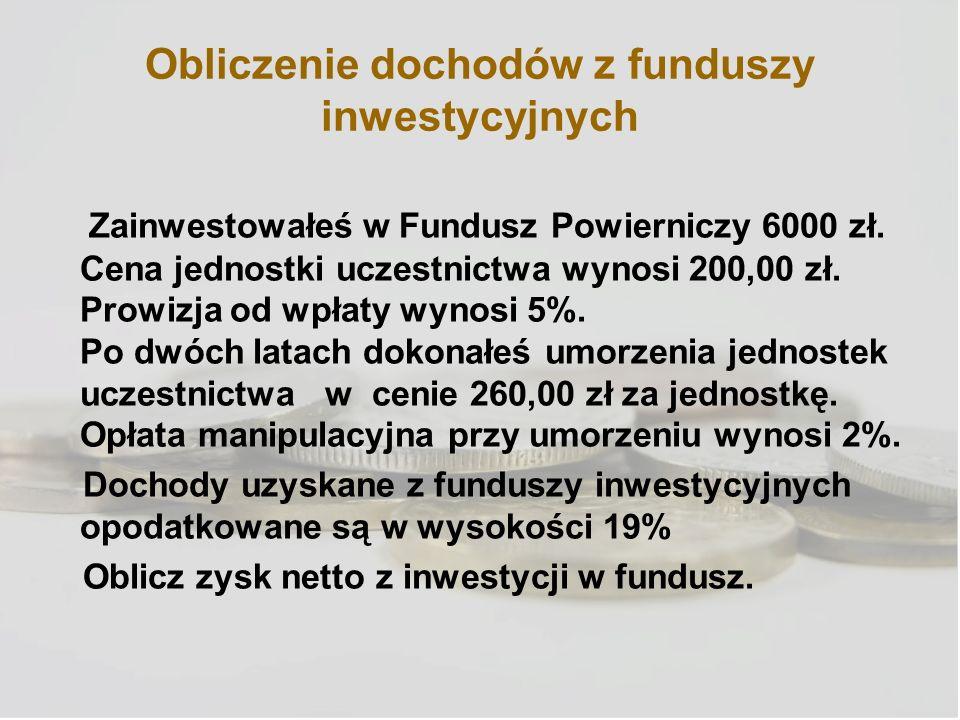 Obliczenie dochodów z funduszy inwestycyjnych Zainwestowałeś w Fundusz Powierniczy 6000 zł. Cena jednostki uczestnictwa wynosi 200,00 zł. Prowizja od