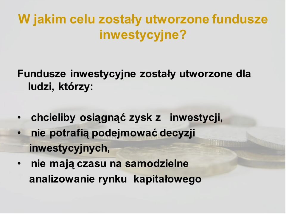 W jakim celu zostały utworzone fundusze inwestycyjne? Fundusze inwestycyjne zostały utworzone dla ludzi, którzy: chcieliby osiągnąć zysk z inwestycji,