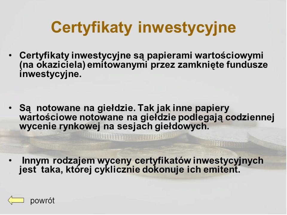 Certyfikaty inwestycyjne Certyfikaty inwestycyjne są papierami wartościowymi (na okaziciela) emitowanymi przez zamknięte fundusze inwestycyjne. Są not