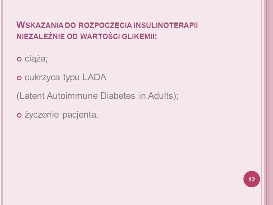 W SKAZANIA DO ROZPOCZĘCIA INSULINOTERAPII NIEZALEŻNIE OD WARTOŚCI GLIKEMII : ciąża; cukrzyca typu LADA (Latent Autoimmune Diabetes in Adults); życzeni