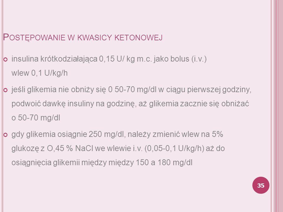 P OSTĘPOWANIE W KWASICY KETONOWEJ insulina krótkodziałająca 0,15 U/ kg m.c. jako bolus (i.v.) wlew 0,1 U/kg/h jeśli glikemia nie obniży się 0 50-70 mg